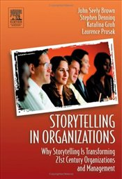 Storytelling in Organizations : Why Storytelling Is Transforming 21st Century Organizations  - Denning, Stephen