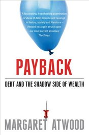 Payback : Debt and the Shadow Side of Wealth - Atwood, Margaret