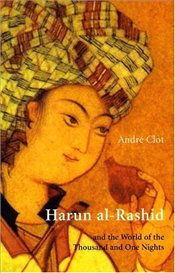 Harun Al-Rashid and the World of the Thousand and One Nights - Clot, Andre