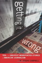 Getting it Wrong : Ten of the Greatest Misreported Stories in American Journalism - Campbell, Joseph