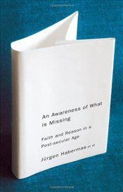 Awareness of What is Missing : Faith and Reason in a Post-Secular Age - Habermas, Jürgen