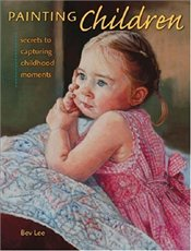 Painting Children : Secrets to Capturing Childhood Moments - Lee, Bev