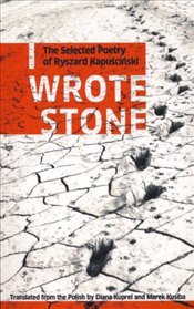 I Wrote Stone : The Selected Poetry of Ryszard Kapuscinski - Kapuscinski, Ryszard