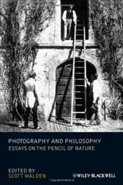 Photography and Philosophy : Essays on the Pencil of Nature - Walden, Scott
