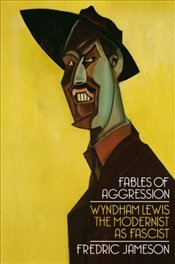 Fables of Aggression : Wyndham Lewis, the Modernist as Fascist - Jameson, Fredric