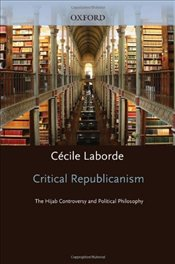 Critical Republicanism : The Hijab Controversy and Political Philosophy - Laborde, Cecile