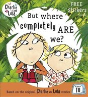 Charlie and Lola : But Where Completely Are We? - Child, Lauren