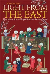 Light from the East : How Islamic Science Helped Shape the Western World - Freely, John