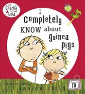 Charlie and Lola : I Completely Know About Guinea Pigs - Child, Lauren