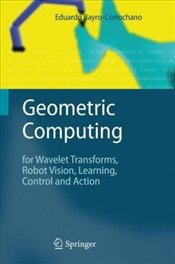 Geometric Computing : for Wavelet Transforms, Robot Vision, Learning, Control and Action - Bayro-Corrochano, Eduardo