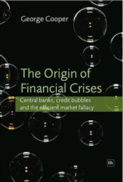 Origin of Financial Crises : Central Banks, Credit Bubbles and the Efficient Market Fallacy - Cooper, George