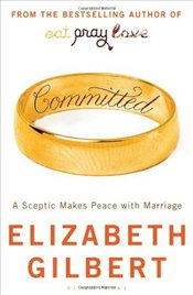Committed : A Sceptic Makes Peace with Marriage - Gilbert, Elizabeth