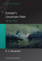 Europes Uncertain Path: Reaction, Revolution and Reform, 1814-1914 (Blackwell History of Europe) - Alexander, Rob