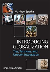 Introducing Globalization - Ties, Tensions, and Uneven Integration - Sparke, Matthew