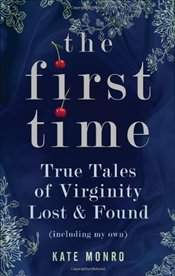 First Time : True Tales of Virginity Lost and Found  - Monro, Kate