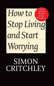 How to Stop Living and Start Worrying : Conversations with Carl Cederstrom - Critchley, Simon