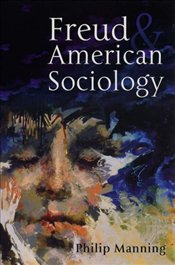 Freud and American Sociology : The American Experience - Manning, Philip