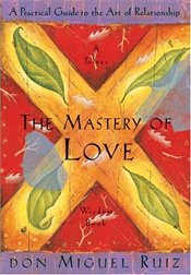 Mastery of Love : A Practical Guide to the Art of Relationship  - Ruiz, Don Miguel