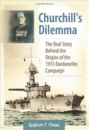 Churchills Dilemma : The Real Story Behind the Origins of the 1915 Dardanelles Campaign - Clews, Graham