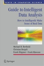 Guide to Intelligent Data Analysis: How to Intelligently Make Sense of Real Data: Making Practical S - Berthold, Michael R.