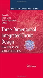 Three-Dimensional Integrated Circuit Design: EDA, Design and Microarchitectures (Integrated Circuits -