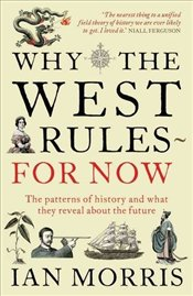 Why the West Rules - For Now : The Patterns of History, and What They Reveal About the Future - Morris, Ian