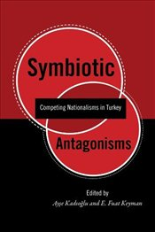 Symbiotic Antagonisms : Competing Nationalisms in Turkey  - Keyman, E. Fuat