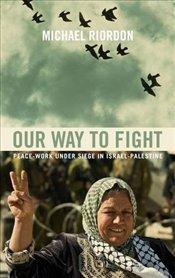 Our Way to Fight  : Peace-Work Under Siege in Israel-Palestine - Riordon, Michael