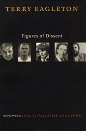 Figures of Dissent : Critical Essays on Fish,Spivak,Zizek and Others - Eagleton, Terry