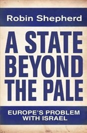 State Beyond the Pale : Europes Problem with Israel - Shepherd, Robin
