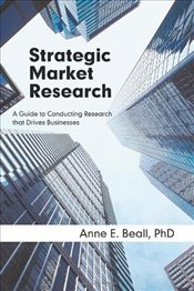 Strategic Market Research: A Guide to Conducting Research That Drives Businesses - Beall, Anne E.