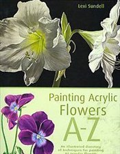Painting Acrylic Flowers A to Z: An Illustrated Directory of Techniques for Painting 40 Popular Flow - Sundell, Lexi