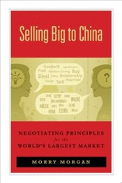 Selling Big to China : Negotiating Principles for the Worlds Largest Market - Morgan, Morry