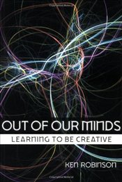 Out of Our Minds : Learning to be Creative - Robinson, Ken