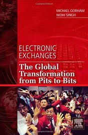 Electronic Exchanges: The Global Transformation from Pits to Bits (Elsevier and Iit Stuart Center fo - Gorham, Michael