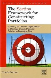 Sortino Framework for Constructing Portfolios: Focusing on Desired Target ReturnT to Optimize Upside - Sortino, Frank A.