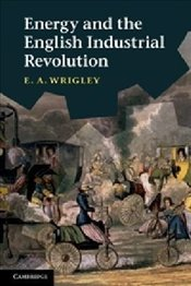 Energy and the English Industrial Revolution - Wrigley, E. A.