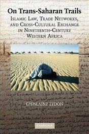 On Trans-Saharan Trails: Islamic Law, Trade Networks, and Cross-Cultural Exchange in Nineteenth-Cent - Lydon, Ghislaine