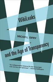 WikiLeaks and the Age of Transparency - Sifry, Micah