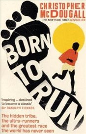 Born to Run : The Hidden Tribe, The Ultra - Runners and The Greatest Race The World Has Never Seen - McDougall, Christopher