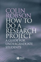 How to do a Research Project : A guide for undergraduate students - Robson, Colin