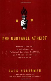 Quotable Atheist : Ammunition for Nonbelievers, Political Junkies, Gadflies - Huberman, Jack