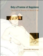 Only a Promise of Happiness : The Place of Beauty in a World of Art - Nehamas, Alexander
