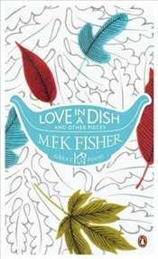 Love in a Dish and Other Pieces  - Fisher, M. F. K.