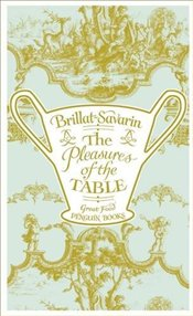 Pleasures of the Table  - Savarin, Brillat