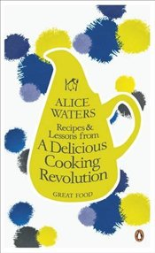 Recipes and Lessons from a Delicious Cooking Revolution - Waters, Alice