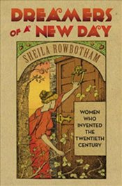 Dreamers of a New Day : Women Who Invented the Twentieth Century - Rowbotham, Sheila