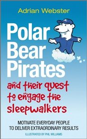 Polar Bear Pirates and Their Quest to Engage the Sleepwalkers : Motivate Everyday People  - Webster, Adrian