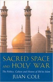 Sacred Space and Holy War : The Politics, Culture and History of Shiite Islam - Cole, Juan R. I.