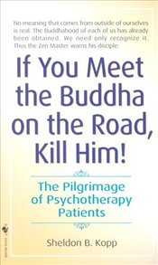 If You Meet Buddha on the Road, Kill Him : The Pilgrimage of Psychotherapy Patients - Kopp, Sheldon